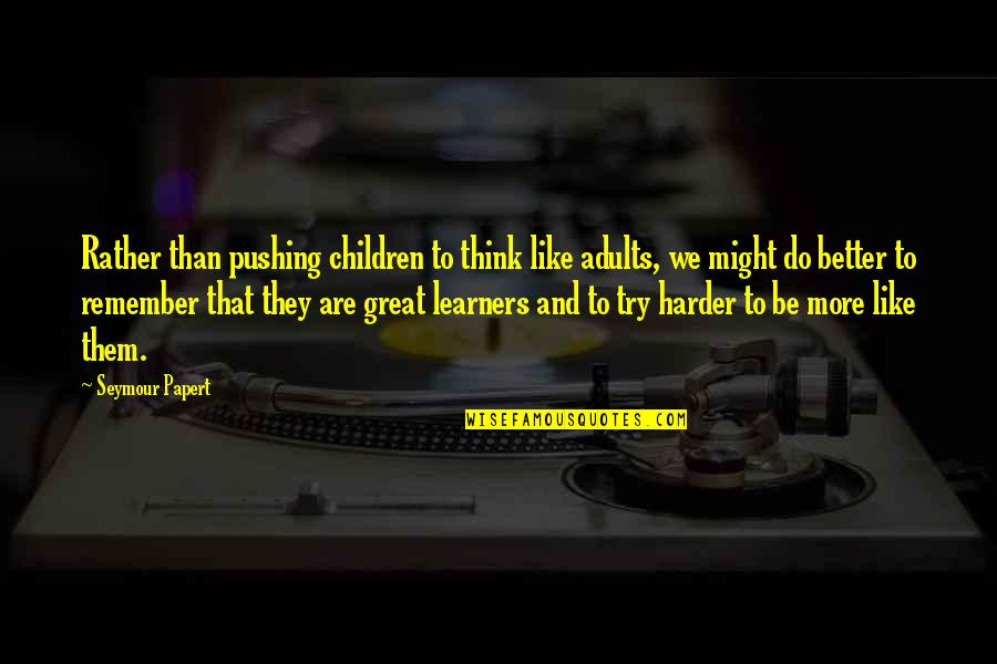 Seymour Quotes By Seymour Papert: Rather than pushing children to think like adults,