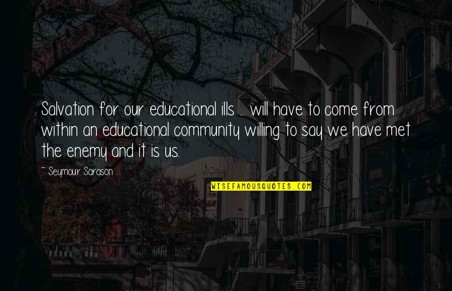 Seymour Quotes By Seymour Sarason: Salvation for our educational ills ... will have