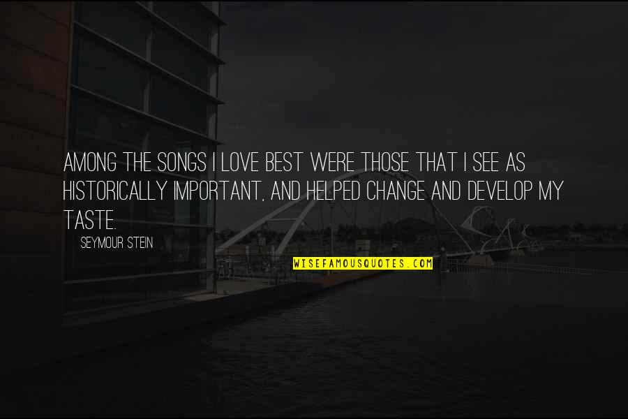 Seymour Quotes By Seymour Stein: Among the songs I love best were those