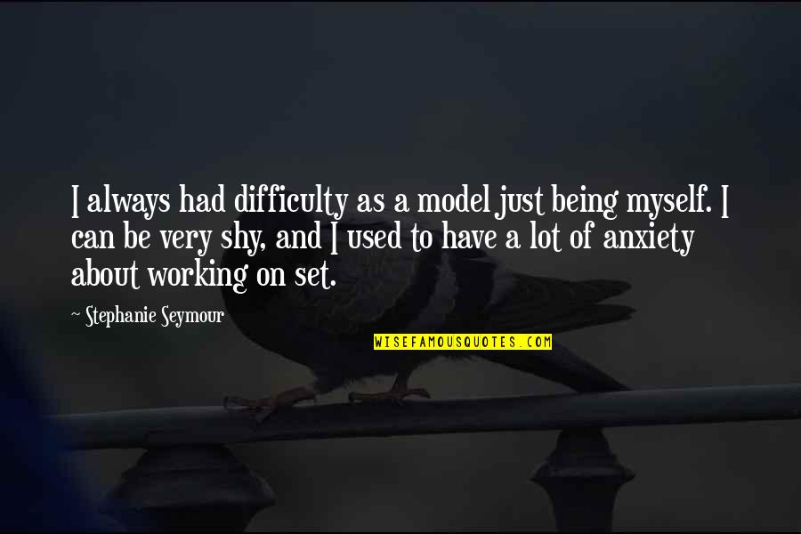 Seymour Quotes By Stephanie Seymour: I always had difficulty as a model just