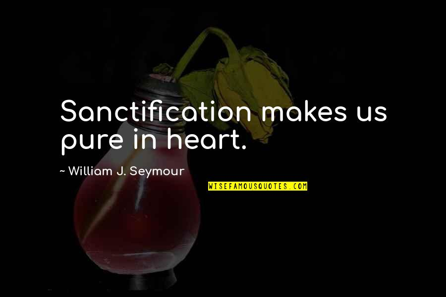 Seymour Quotes By William J. Seymour: Sanctification makes us pure in heart.