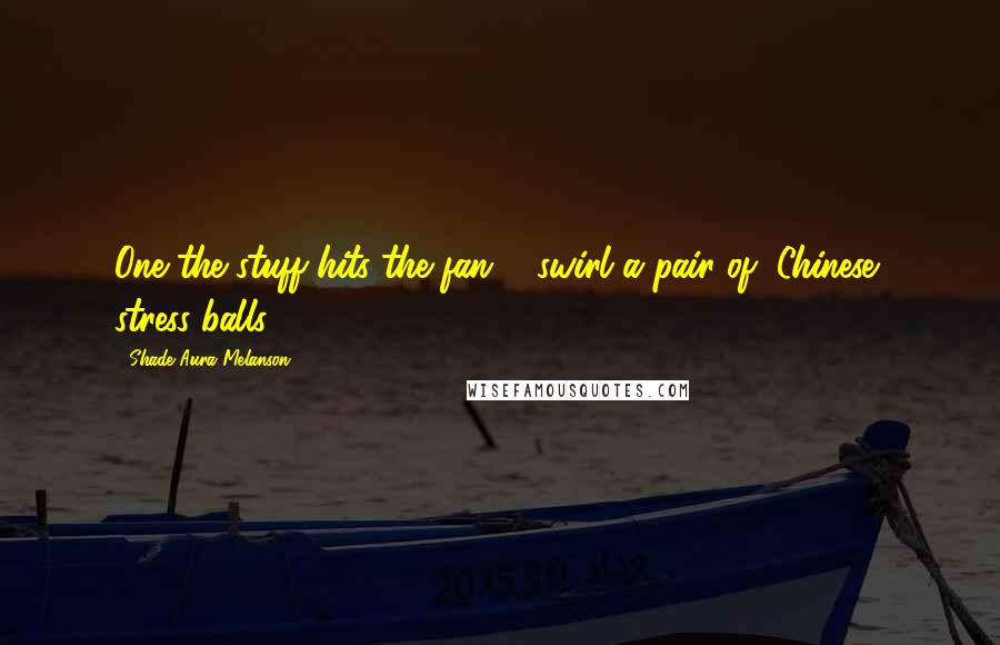 Shade Aura Melanson quotes: One the stuff hits the fan ... swirl a pair of (Chinese) stress balls.