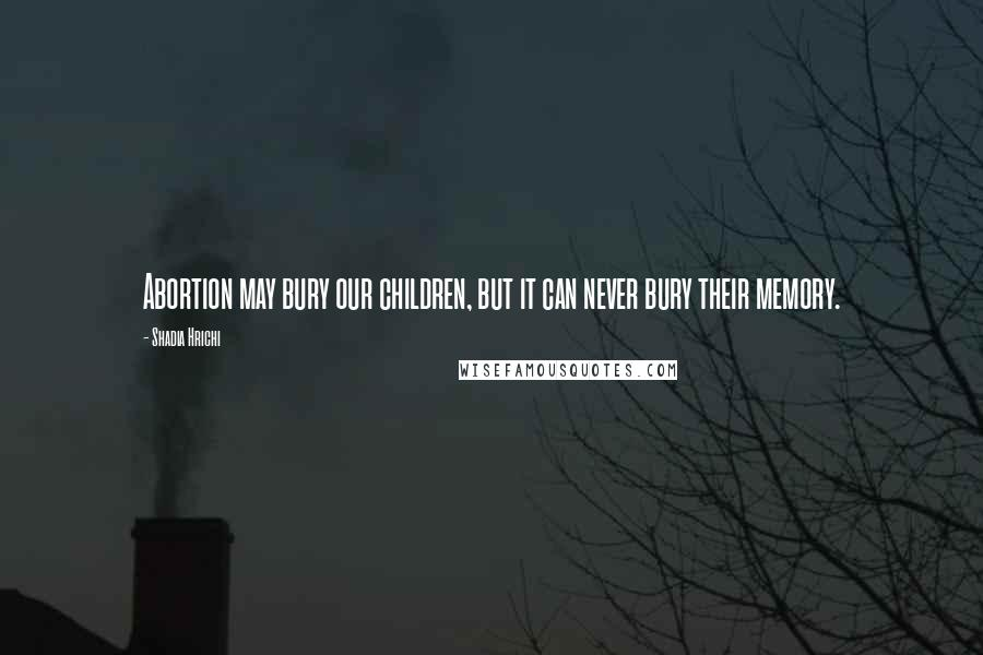 Shadia Hrichi quotes: Abortion may bury our children, but it can never bury their memory.