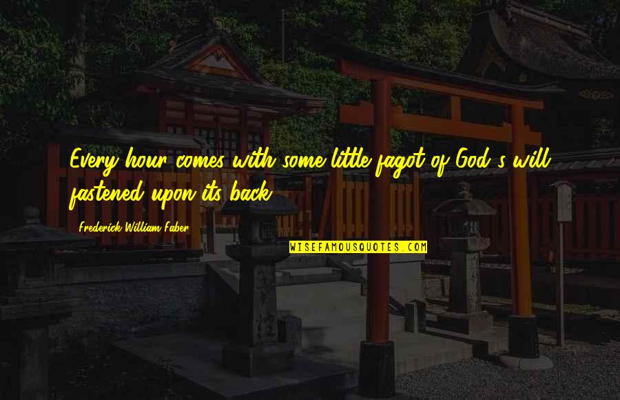 Shadikshirram's Quotes By Frederick William Faber: Every hour comes with some little fagot of