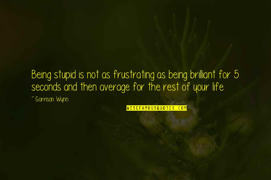 Shadikshirram's Quotes By Garrison Wynn: Being stupid is not as frustrating as being