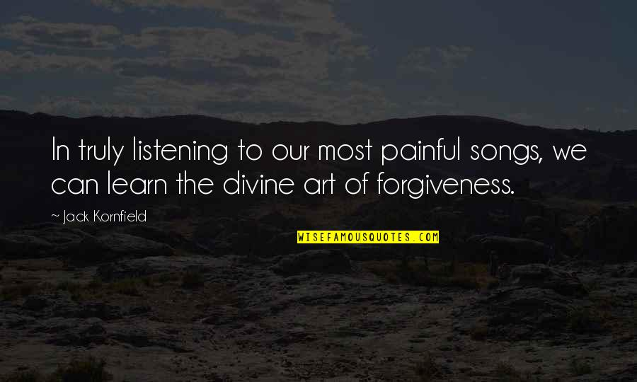 Shadikshirram's Quotes By Jack Kornfield: In truly listening to our most painful songs,