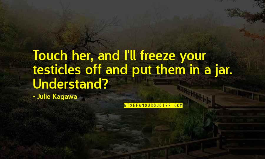 Shadow Catchers Quotes By Julie Kagawa: Touch her, and I'll freeze your testicles off