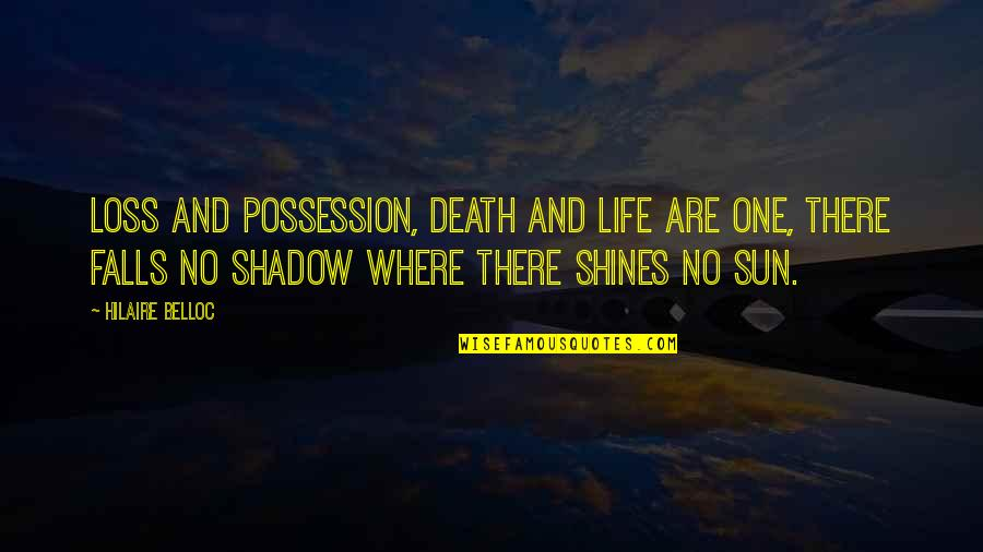 Shadow Falls Best Quotes By Hilaire Belloc: Loss and possession, death and life are one,