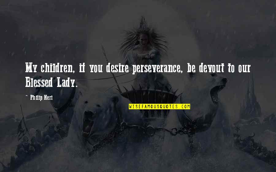 Shadow Of Mordor Wraith Quotes By Philip Neri: My children, if you desire perseverance, be devout