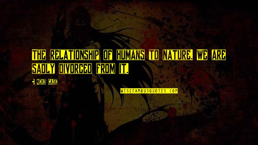 Shadow Of The Colossus Dormin Quotes By Neko Case: The relationship of humans to nature. We are