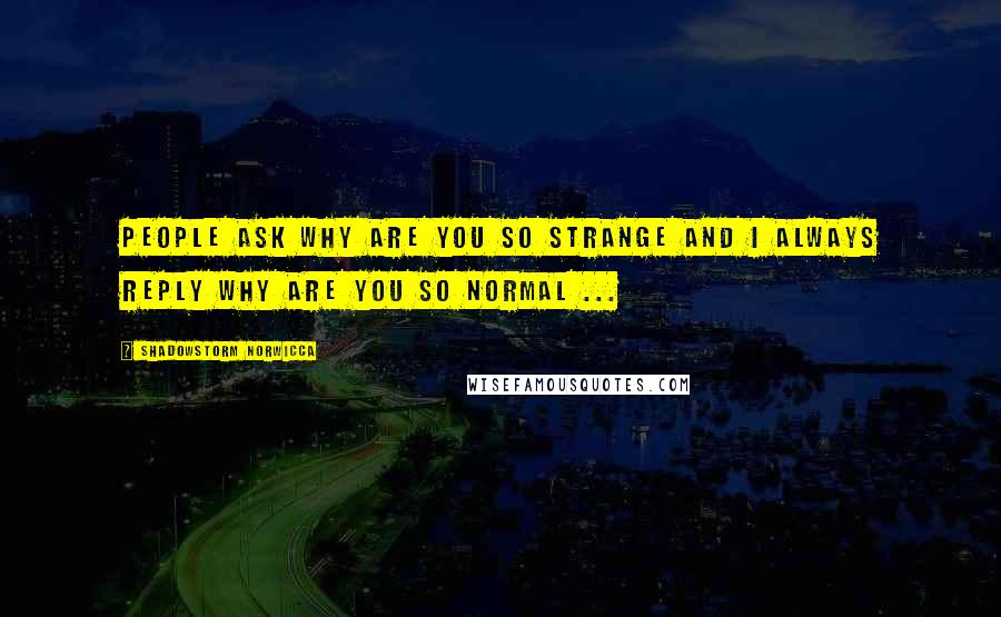 Shadowstorm Norwicca quotes: People ask why are you so strange and I always reply why are you so normal ...