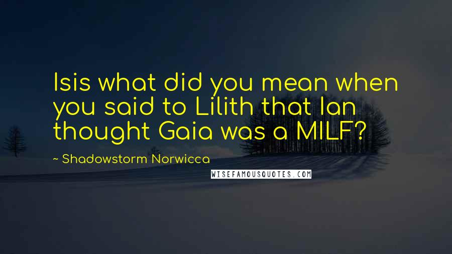 Shadowstorm Norwicca quotes: Isis what did you mean when you said to Lilith that Ian thought Gaia was a MILF?