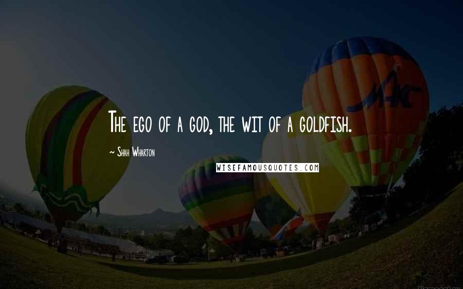 Shah Wharton quotes: The ego of a god, the wit of a goldfish.