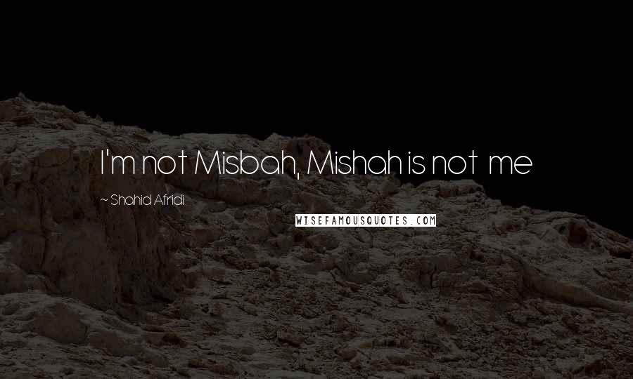 Shahid Afridi quotes: I'm not Misbah, Mishah is not me