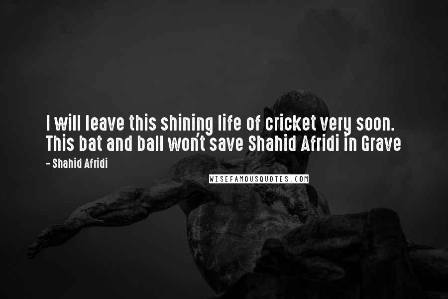 Shahid Afridi quotes: I will leave this shining life of cricket very soon. This bat and ball won't save Shahid Afridi in Grave