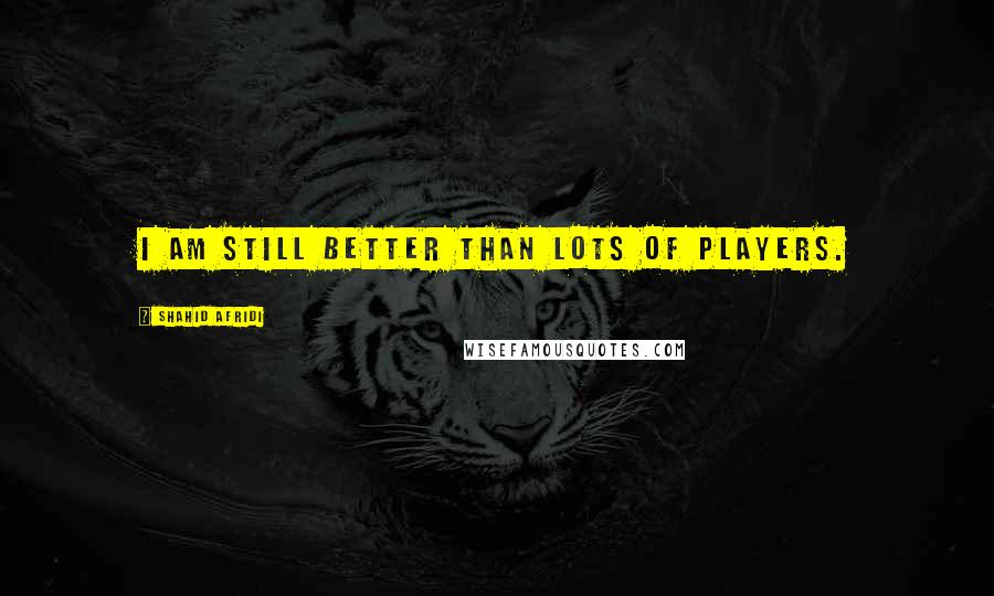 Shahid Afridi quotes: I am still better than lots of players.