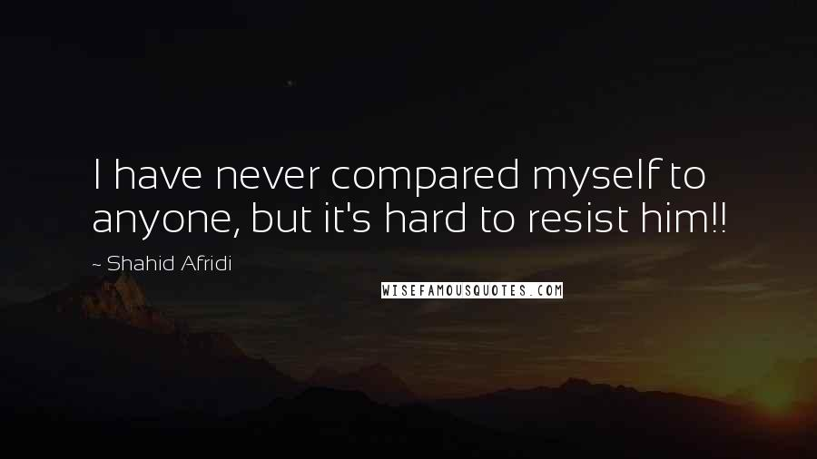 Shahid Afridi quotes: I have never compared myself to anyone, but it's hard to resist him!!