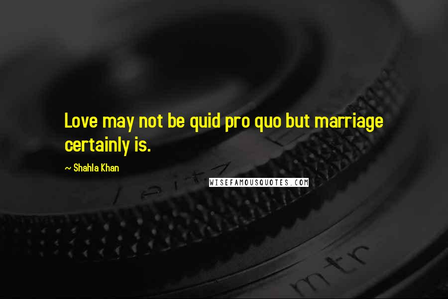 Shahla Khan quotes: Love may not be quid pro quo but marriage certainly is.