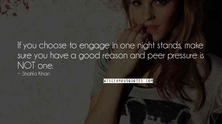 Shahla Khan quotes: If you choose to engage in one night stands, make sure you have a good reason and peer pressure is NOT one.