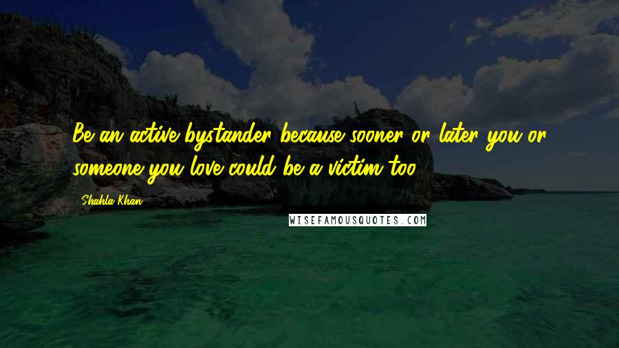 Shahla Khan quotes: Be an active bystander because sooner or later you or someone you love could be a victim too.