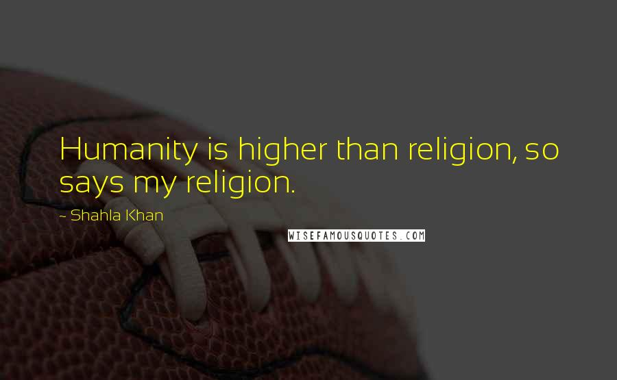 Shahla Khan quotes: Humanity is higher than religion, so says my religion.