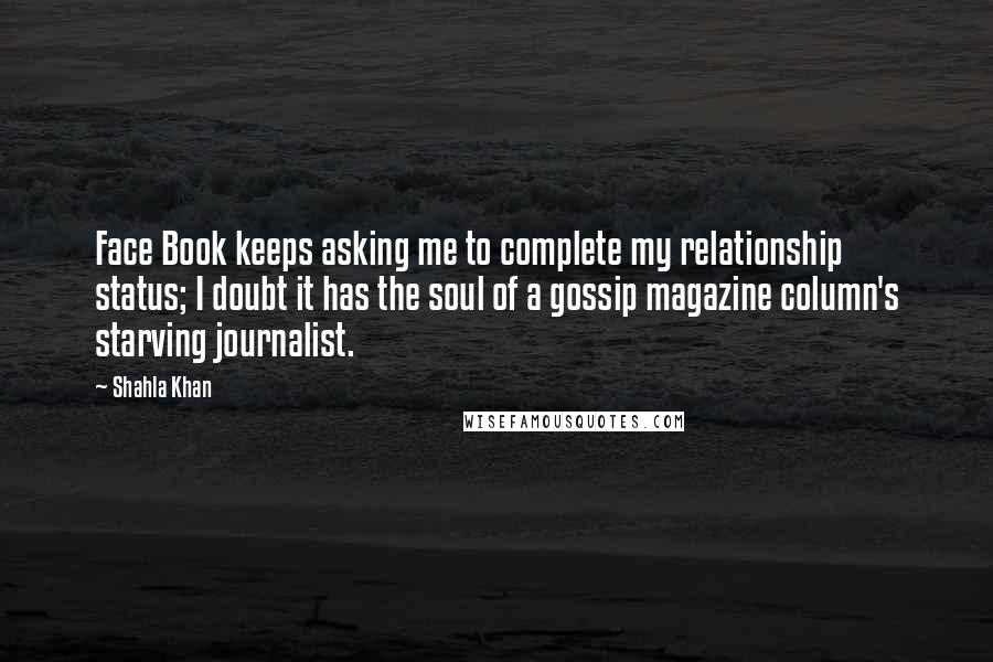 Shahla Khan quotes: Face Book keeps asking me to complete my relationship status; I doubt it has the soul of a gossip magazine column's starving journalist.