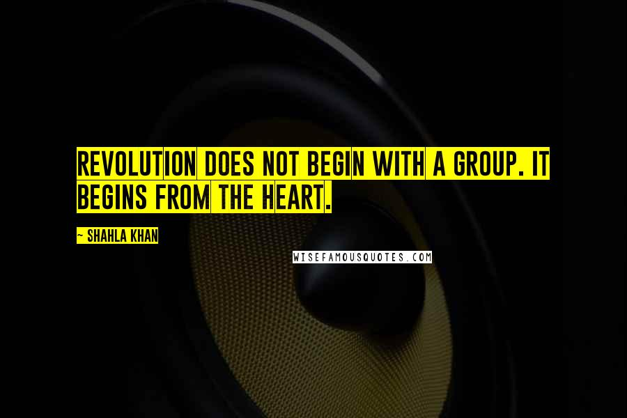 Shahla Khan quotes: Revolution does not begin with a group. It begins from the heart.