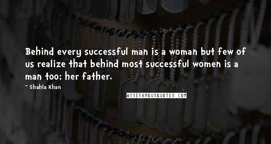 Shahla Khan quotes: Behind every successful man is a woman but few of us realize that behind most successful women is a man too; her father.