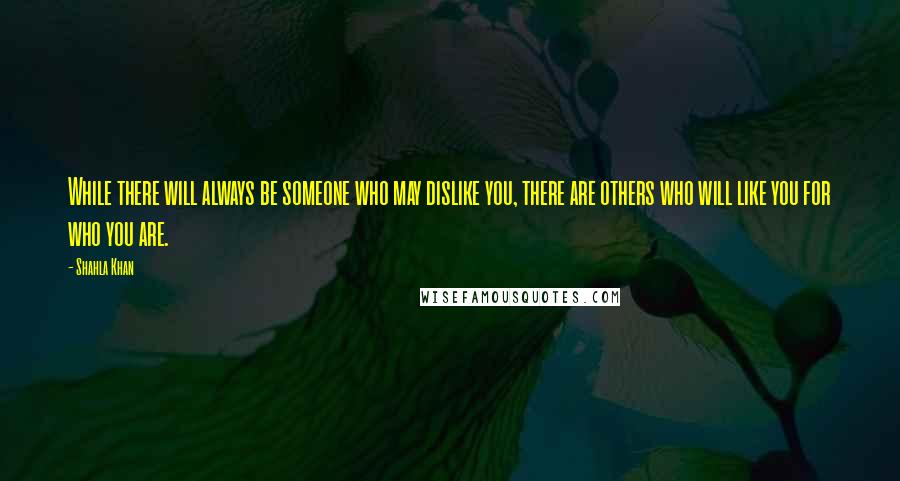 Shahla Khan quotes: While there will always be someone who may dislike you, there are others who will like you for who you are.