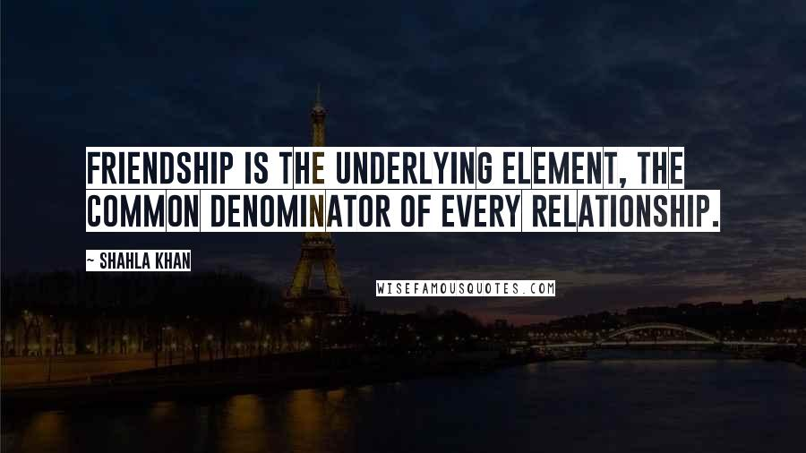 Shahla Khan quotes: Friendship is the underlying element, the common denominator of every relationship.
