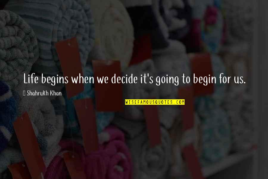 Shahrukh Best Quotes By Shahrukh Khan: Life begins when we decide it's going to