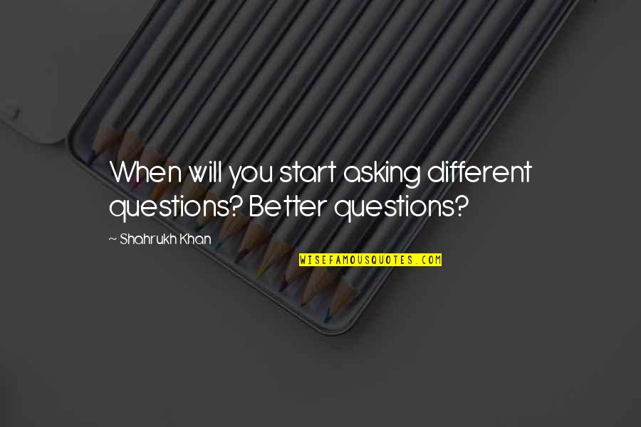 Shahrukh Best Quotes By Shahrukh Khan: When will you start asking different questions? Better
