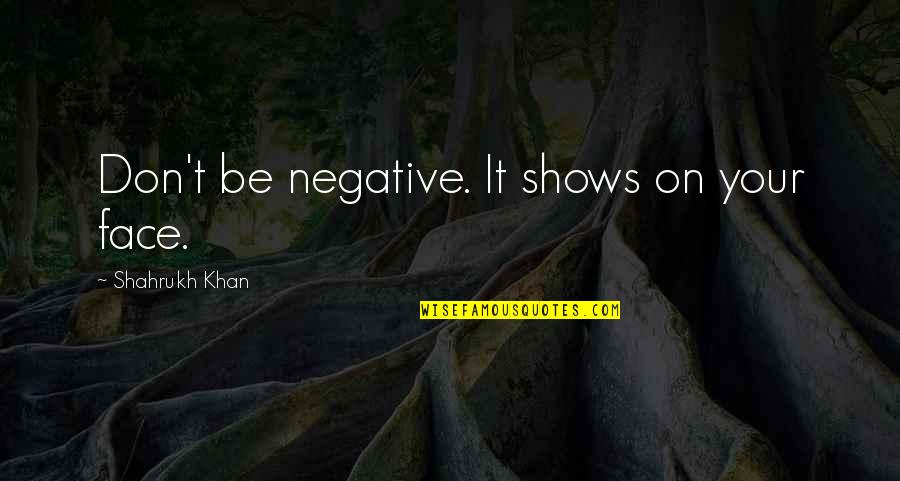 Shahrukh Best Quotes By Shahrukh Khan: Don't be negative. It shows on your face.