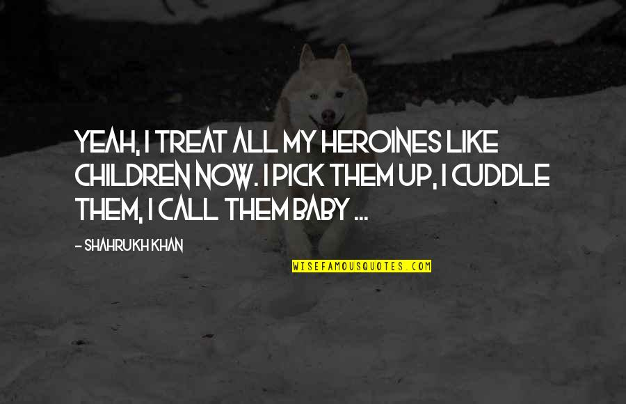 Shahrukh Best Quotes By Shahrukh Khan: Yeah, I treat all my heroines like children