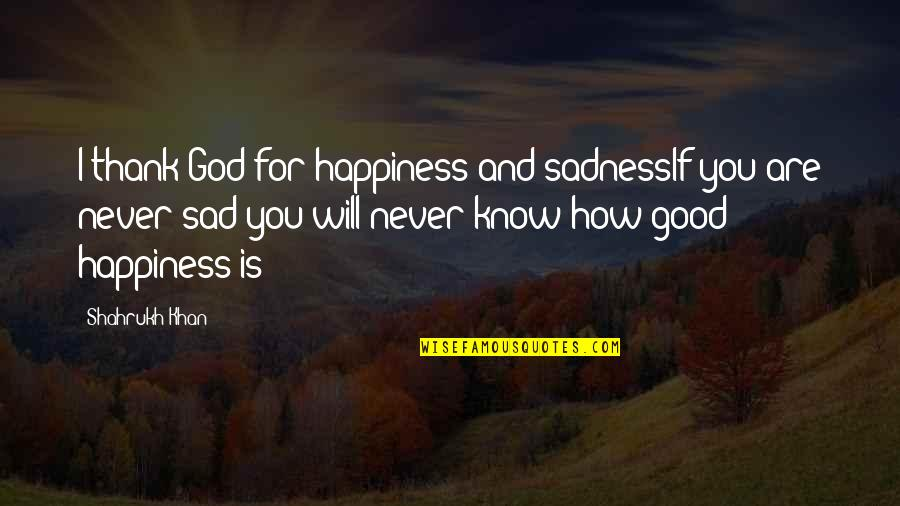 Shahrukh Best Quotes By Shahrukh Khan: I thank God for happiness and sadnessIf you