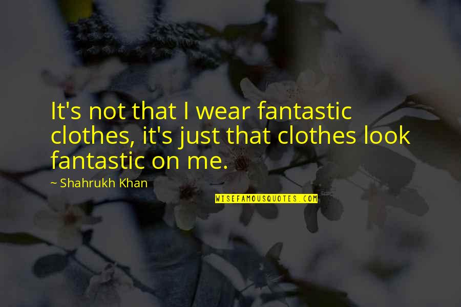 Shahrukh Best Quotes By Shahrukh Khan: It's not that I wear fantastic clothes, it's