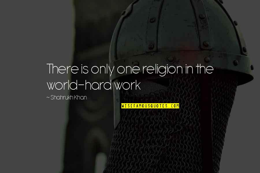 Shahrukh Best Quotes By Shahrukh Khan: There is only one religion in the world-hard