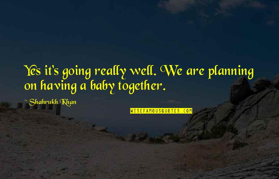 Shahrukh Best Quotes By Shahrukh Khan: Yes it's going really well. We are planning