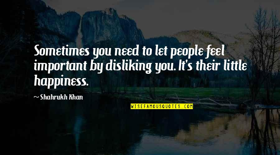 Shahrukh Best Quotes By Shahrukh Khan: Sometimes you need to let people feel important