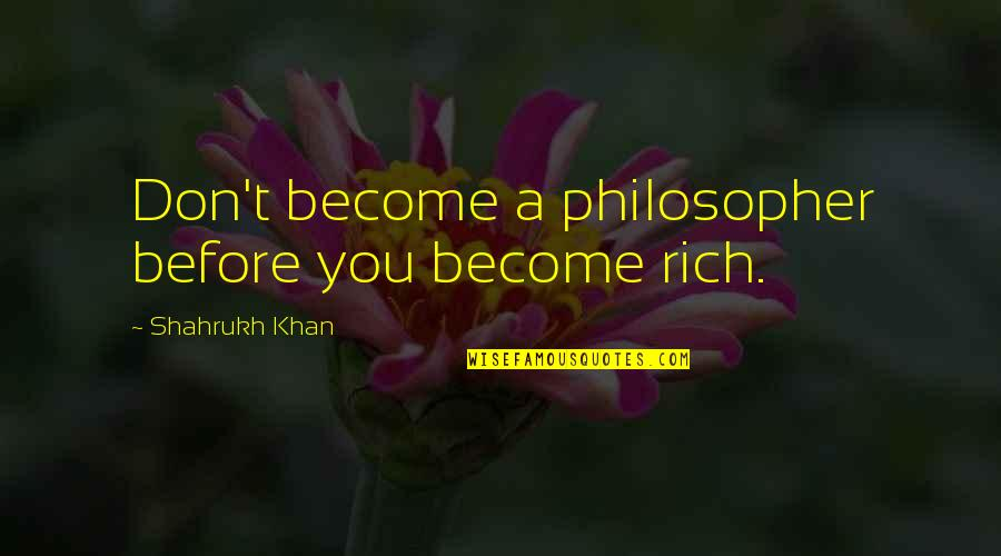 Shahrukh Best Quotes By Shahrukh Khan: Don't become a philosopher before you become rich.