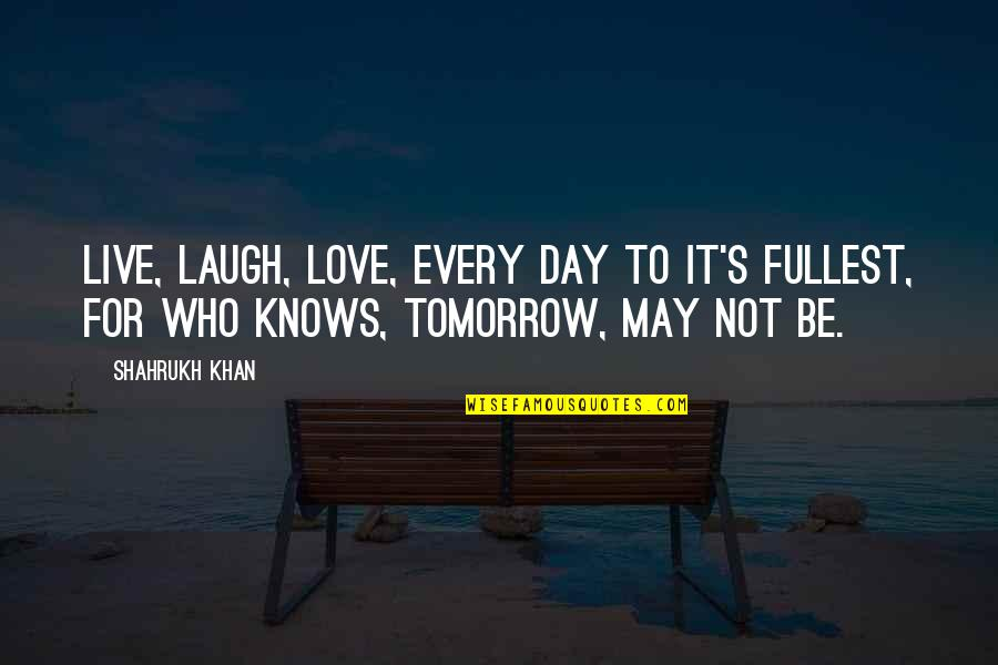 Shahrukh Best Quotes By Shahrukh Khan: Live, laugh, love, every day to it's fullest,