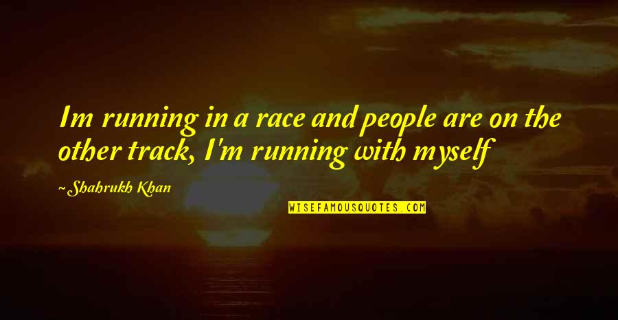 Shahrukh Best Quotes By Shahrukh Khan: Im running in a race and people are
