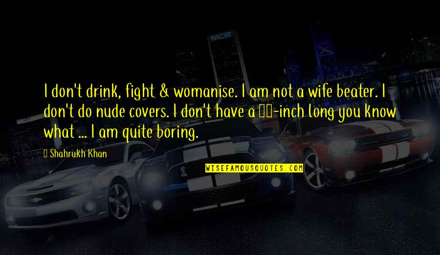 Shahrukh Best Quotes By Shahrukh Khan: I don't drink, fight & womanise. I am