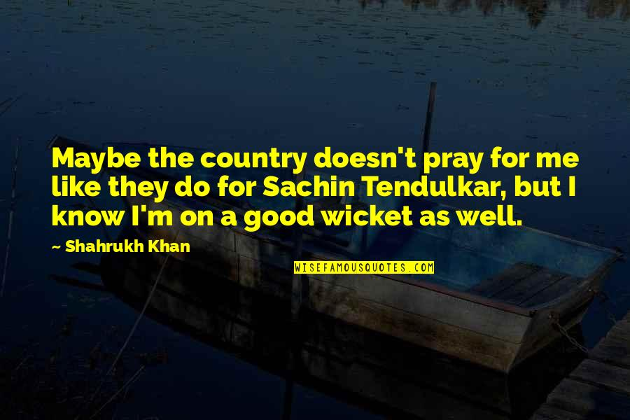 Shahrukh Best Quotes By Shahrukh Khan: Maybe the country doesn't pray for me like