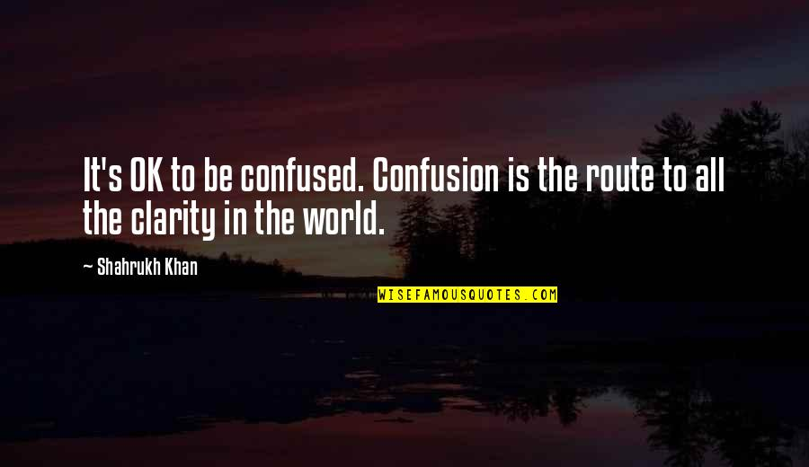 Shahrukh Best Quotes By Shahrukh Khan: It's OK to be confused. Confusion is the