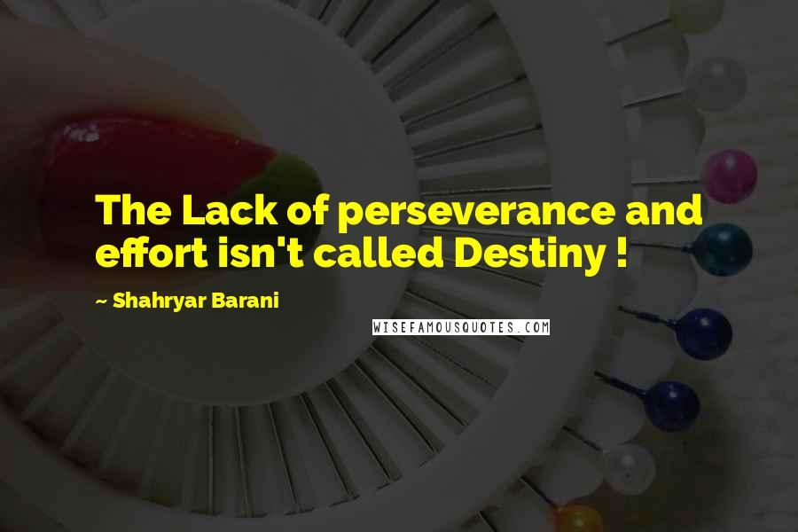 Shahryar Barani quotes: The Lack of perseverance and effort isn't called Destiny !