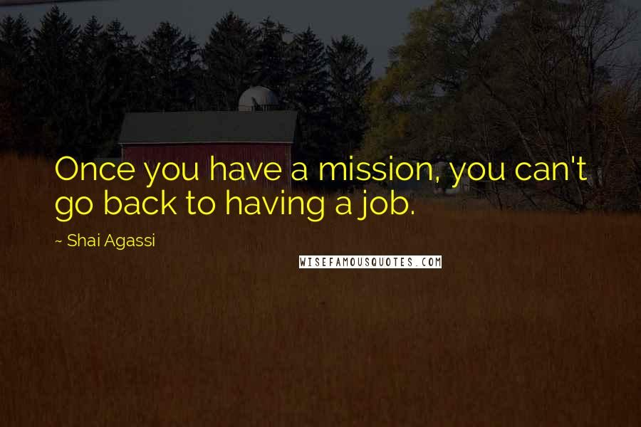 Shai Agassi quotes: Once you have a mission, you can't go back to having a job.