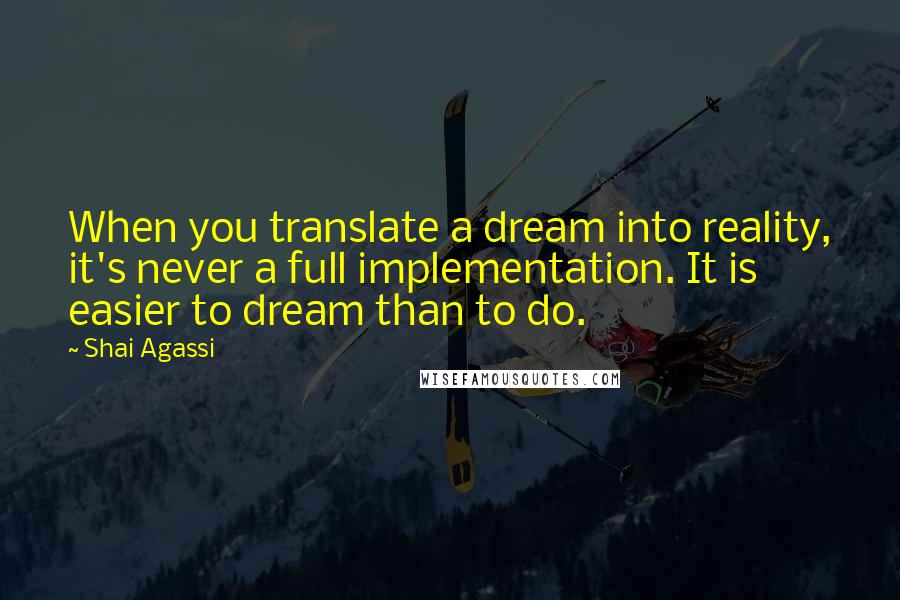 Shai Agassi quotes: When you translate a dream into reality, it's never a full implementation. It is easier to dream than to do.