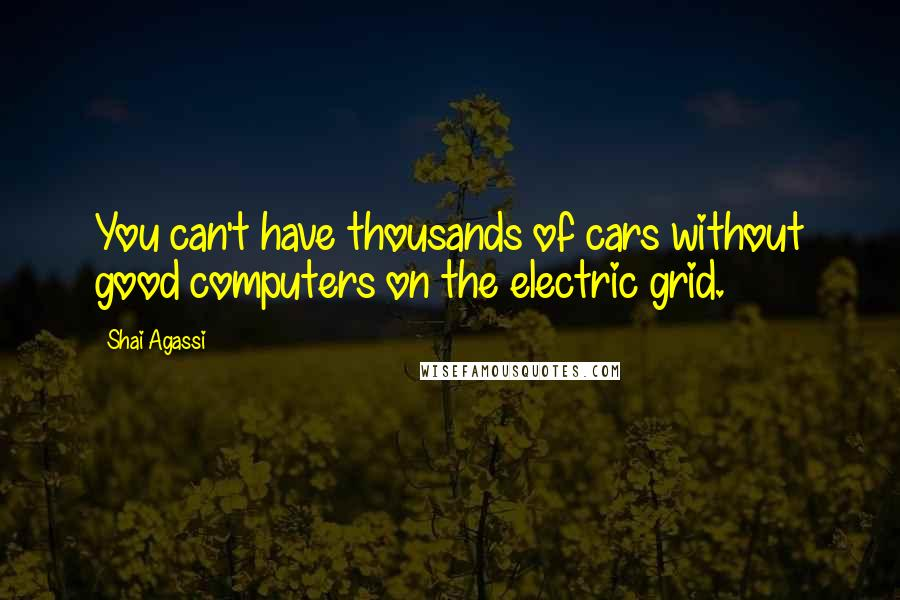 Shai Agassi quotes: You can't have thousands of cars without good computers on the electric grid.