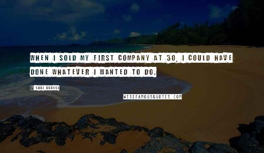 Shai Agassi quotes: When I sold my first company at 30, I could have done whatever I wanted to do.